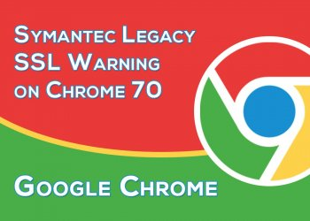 New Chrome 70th Update Will Cause Security Warning on Thousands of Websites